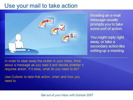 Get out of your Inbox with Outlook 2007 Use your mail to take action Reading an e-mail message usually prompts you to take some sort of action. You might.