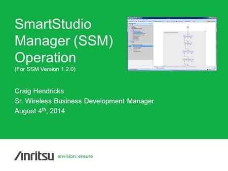 Copyright© ANRITSU Craig Hendricks Sr. Wireless Business Development Manager August 4 th, 2014 SmartStudio Manager (SSM) Operation (For SSM Version 1.2.0)