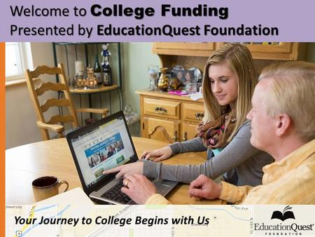 Your Journey to College Begins with Us Welcome to College Funding Welcome to College Funding Presented by EducationQuest Foundation Presented by EducationQuest.