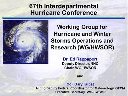 67th Interdepartmental Hurricane Conference Dr. Ed Rappaport Deputy Director, NHC Chair, WG/HWSOR and Col. Gary Kubat Acting Deputy Federal Coordinator.