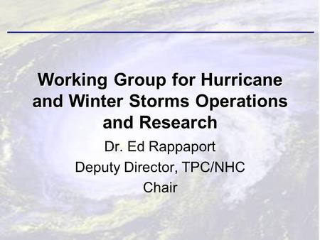 Dr. Ed Rappaport Deputy Director, TPC/NHC Chair Working Group for Hurricane and Winter Storms Operations and Research.