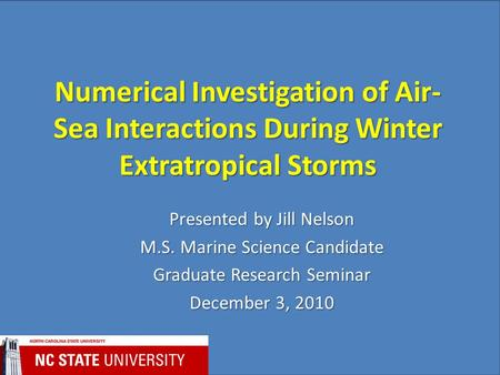 Numerical Investigation of Air- Sea Interactions During Winter Extratropical Storms Presented by Jill Nelson M.S. Marine Science Candidate Graduate Research.