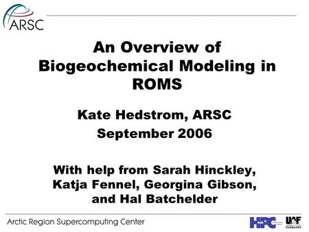 An Overview of Biogeochemical Modeling in ROMS Kate Hedstrom, ARSC September 2006 With help from Sarah Hinckley, Katja Fennel, Georgina Gibson, and Hal.