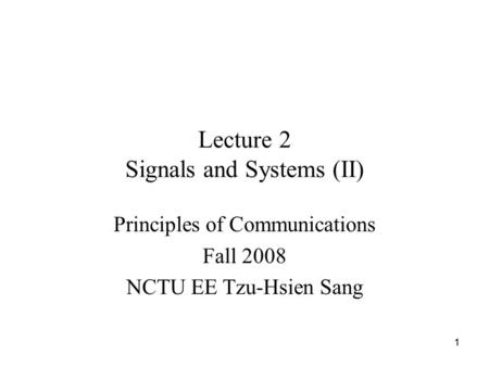 11 Lecture 2 Signals and Systems (II) Principles of Communications Fall 2008 NCTU EE Tzu-Hsien Sang.