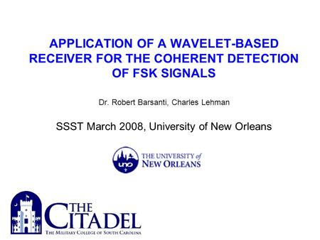 APPLICATION OF A WAVELET-BASED RECEIVER FOR THE COHERENT DETECTION OF FSK SIGNALS Dr. Robert Barsanti, Charles Lehman SSST March 2008, University of New.
