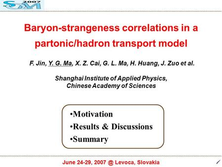 1 June 24-29, Levoca, Slovakia Baryon-strangeness correlations in a partonic/hadron transport model F. Jin, Y. G. Ma, X. Z. Cai, G. L. Ma, H. Huang,