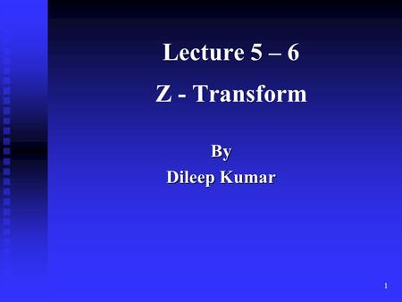 Lecture 5 – 6 Z - Transform By Dileep Kumar.