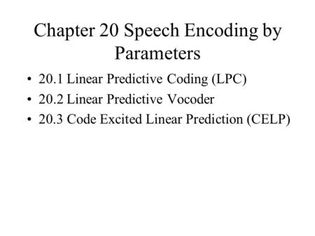 Chapter 20 Speech Encoding by Parameters 20.1 Linear Predictive Coding (LPC) 20.2 Linear Predictive Vocoder 20.3 Code Excited Linear Prediction (CELP)
