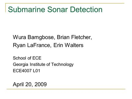 Submarine Sonar Detection Wura Bamgbose, Brian Fletcher, Ryan LaFrance, Erin Walters School of ECE Georgia Institute of Technology ECE4007 L01 April 20,