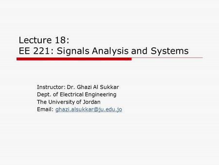 Lecture 18: EE 221: Signals Analysis and Systems Instructor: Dr. Ghazi Al Sukkar Dept. of Electrical Engineering The University of Jordan