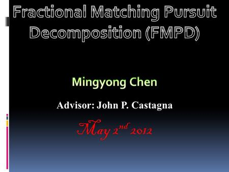 May 2 nd 2012 Advisor: John P. Castagna.  Background---STFT, CWT and MPD  Fractional Matching Pursuit Decomposition  Computational Simulation  Results: