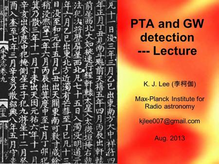 PTA and GW detection --- Lecture K. J. Lee ( 李柯伽 ) Max-Planck Institute for Radio astronomy Aug. 2013.
