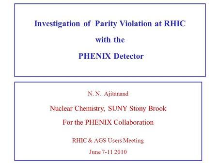 N. N. Ajitanand Nuclear Chemistry, SUNY Stony Brook For the PHENIX Collaboration RHIC & AGS Users Meeting June 7-11 2010 Investigation of Parity Violation.