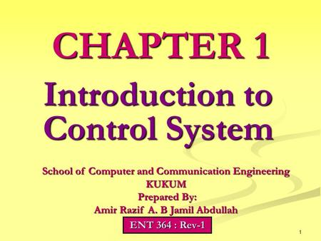 1 Introduction to Control System CHAPTER 1 School of Computer and Communication Engineering KUKUM Prepared By: Prepared By: Amir Razif A. B Jamil Abdullah.