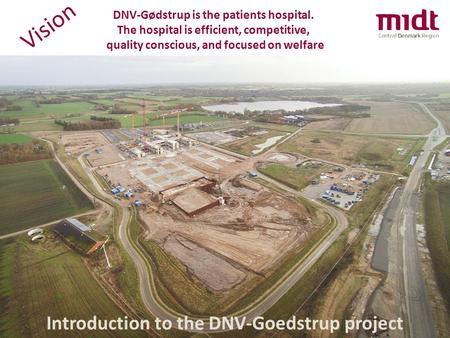 Introduction to the DNV-Goedstrup project DNV-Gødstrup is the patients hospital. The hospital is efficient, competitive, quality conscious, and focused.