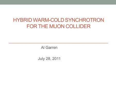 HYBRID WARM-COLD SYNCHROTRON FOR THE MUON COLLIDER Al Garren July 28, 2011.