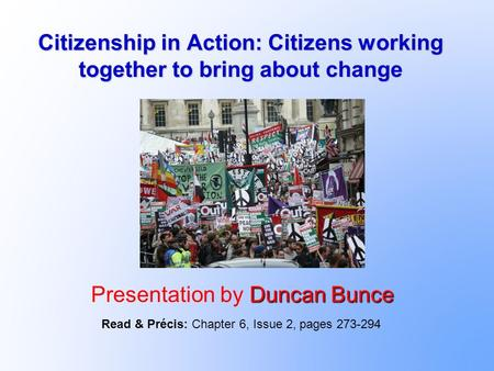 Citizenship in Action: Citizens working together to bring about change Duncan Bunce Presentation by Duncan Bunce Read & Précis: Chapter 6, Issue 2, pages.