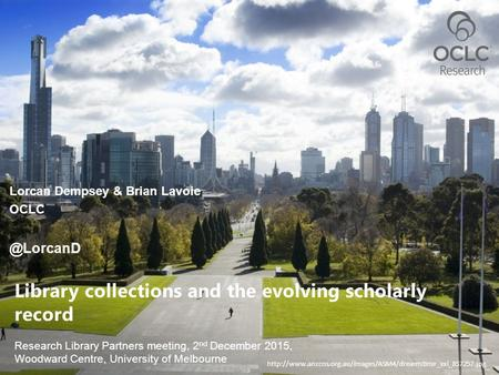 Research Library Partners meeting, 2 nd December 2015, Woodward Centre, University of Melbourne Library collections and the evolving scholarly record Lorcan.