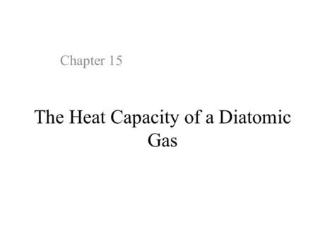 The Heat Capacity of a Diatomic Gas Chapter 15. 15.1 Introduction Statistical thermodynamics provides deep insight into the classical description of a.