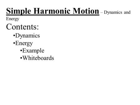 Simple Harmonic Motion – Dynamics and Energy Contents: Dynamics Energy Example Whiteboards.