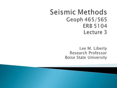 Seismic Methods Geoph 465/565 ERB 5104 Lecture 3