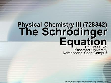Physical Chemistry III (728342) The Schrödinger Equation Piti Treesukol Kasetsart University Kamphaeng Saen Campus