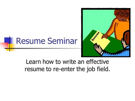 Resume Seminar Learn how to write an effective resume to re-enter the job field.