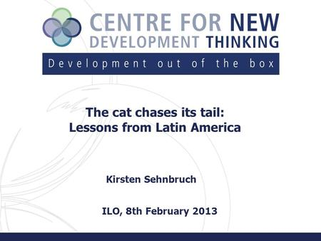 The cat chases its tail: Lessons from Latin America Kirsten Sehnbruch ILO, 8th February 2013.