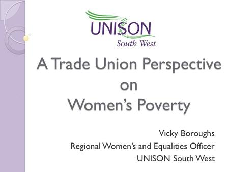 A Trade Union Perspective on Women's Poverty Vicky Boroughs Regional Women's and Equalities Officer UNISON South West.