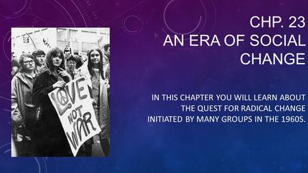 CHP. 23 AN ERA OF SOCIAL CHANGE IN THIS CHAPTER YOU WILL LEARN ABOUT THE QUEST FOR RADICAL CHANGE INITIATED BY MANY GROUPS IN THE 1960S.