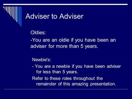 Adviser to Adviser Oldies: -You are an oldie if you have been an adviser for more than 5 years. Newbie's: - You are a newbie if you have been adviser for.