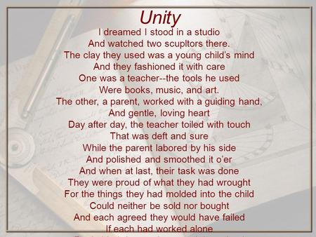 Unity I dreamed I stood in a studio And watched two scupltors there. The clay they used was a young child's mind And they fashioned it with care One was.