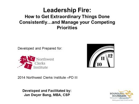 Leadership Fire: How to Get Extraordinary Things Done Consistently…and Manage your Competing Priorities Developed and Prepared for: 2014 Northwest Clerks.