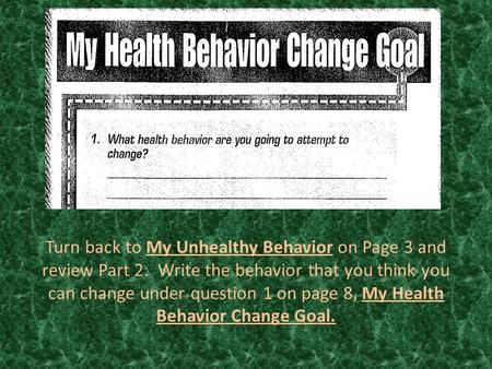 Turn back to My Unhealthy Behavior on Page 3 and review Part 2. Write the behavior that you think you can change under question 1 on page 8, My Health.