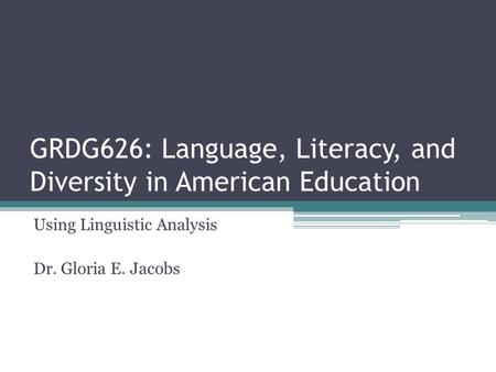 GRDG626: Language, Literacy, and Diversity in American Education Using Linguistic Analysis Dr. Gloria E. Jacobs.
