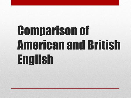 Comparison of American and British English. This presentation is about the differences between British English and American English, which, for the.