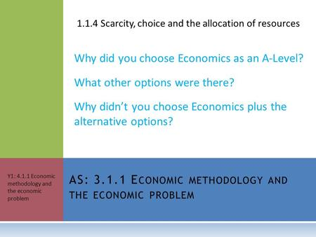 1.1.4 Scarcity, choice and the allocation of resources Why did you choose Economics as an A-Level? What other options were there? Why didn't you choose.