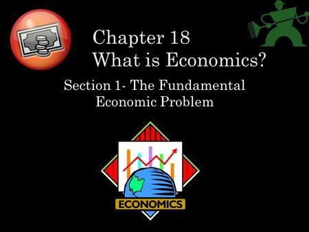 Chapter 18 What is Economics? Section 1- The Fundamental Economic Problem.