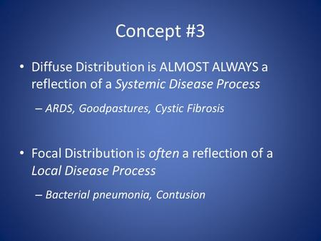Concept #3 Diffuse Distribution is ALMOST ALWAYS a reflection of a Systemic Disease Process – ARDS, Goodpastures, Cystic Fibrosis Focal Distribution is.