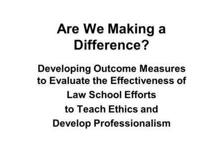 Are We Making a Difference? Developing Outcome Measures to Evaluate the Effectiveness of Law School Efforts to Teach Ethics and Develop Professionalism.