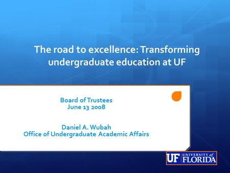 The road to excellence : Transforming undergraduate education at UF Board of Trustees June 13 2008 Daniel A. Wubah Office of Undergraduate Academic Affairs.