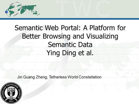 Semantic Web Portal: A Platform for Better Browsing and Visualizing Semantic Data Ying Ding et al. Jin Guang Zheng, Tetherless World Constellation.
