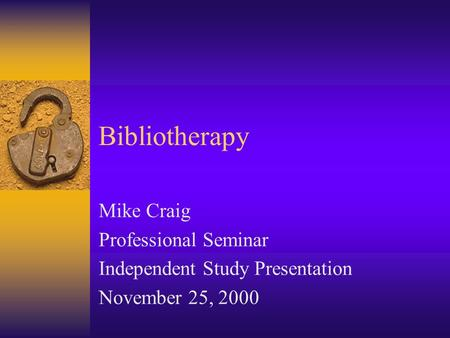 Bibliotherapy Mike Craig Professional Seminar Independent Study Presentation November 25, 2000.
