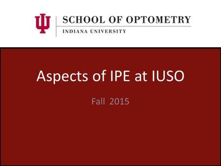 Aspects of IPE at IUSO Fall 2015. Indiana University School of Optometry University Level Commitment Indiana University is committed to interprofessional.