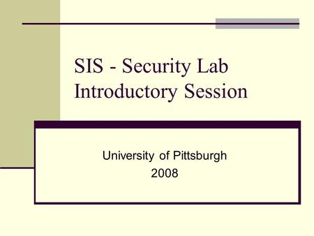 SIS - Security Lab Introductory Session University of Pittsburgh 2008.