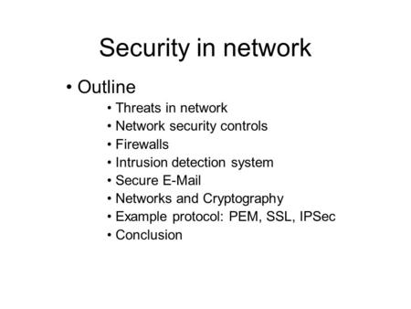 Security in network Outline Threats in network Network security controls Firewalls Intrusion detection system Secure E-Mail Networks and Cryptography Example.