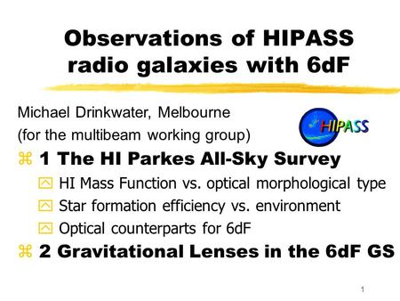 1 Observations of HIPASS radio galaxies with 6dF Michael Drinkwater, Melbourne (for the multibeam working group) z 1 The HI Parkes All-Sky Survey y HI.