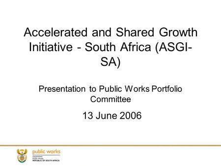 Accelerated and Shared Growth Initiative - South Africa (ASGI- SA) Presentation to Public Works Portfolio Committee 13 June 2006.