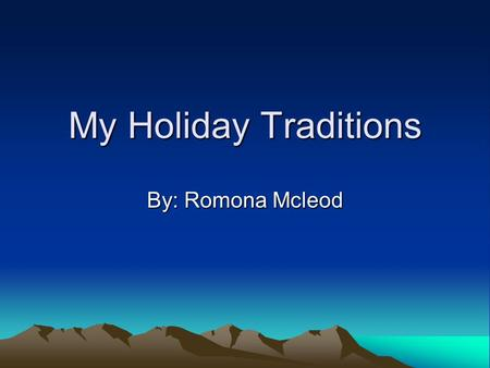 My Holiday Traditions By: Romona Mcleod. I bet your family doesn't have the best Christmas traditions! Well my family has better ones then you. We bake.