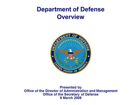 1 Department of Defense Overview Presented by Office of the Director of Administration and Management Office of the Secretary of Defense 9 March 2009.